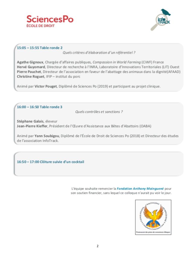 programme journée 2 logo InfoTrack logo Sciences Po  15:05 – 15:55 Table ronde 2  Quels critères d'élaboration d'un référentiel ?  Agathe Gignoux, Chargée d'affaires publiques, Compassion in World Farming (CiWF) France  Hervé Guyomard, Directeur de recherche à l'INRA, Laboratoire d'Innovations Territoriales (LIT) Ouest Pierre Pauchet, Directeur de l'association en faveur de l'abattage des animaux dans la dignité(AFAAD) Christine Roguet, IFIP – institut du porc  Animé par Victor Pouget, Diplômé de Sciences Po (2019) et participant au projet clinique.  16:00 – 16:50 Table ronde 3  Quels contrôles et sanctions ?  Stéphane Galais, éleveur Jean-Pierre Kieffer, Président de l'Œuvre d'Assistance aux Bêtes d'Abattoirs (OABA)  Animé par Yann Soubigou, Diplômé de l'École de Droit de Sciences Po (2018) et Directeur des études de l'association InfoTrack.  16:50 – 17:00 Clôture suivie d'un cocktail  L'équipe souhaite remercier la Fondation Anthony Mainguené pour son soutien financier, sans lequel ce colloque n'aurait pu voir le jour. Logo Fondation Mainguené (phoenix renaissant de ses cendres)